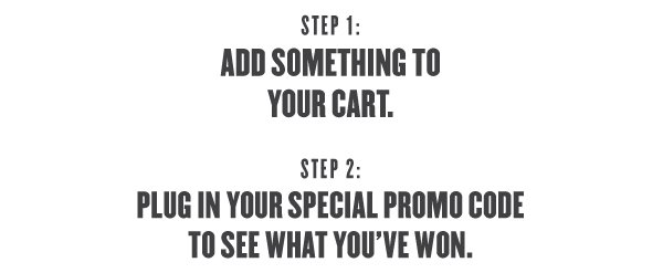 Add something to your cart, then use your special promo code to see what you've won...