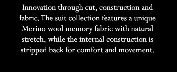 Innovation through cut, construction and fabric. The suit collection features a unique Merino wool memory fabric with natural stretch, while the internal construction is stripped back for comfort and movement.