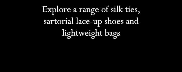 Explore a range of silk ties, sartorial lace-up shoes and lightweight bags