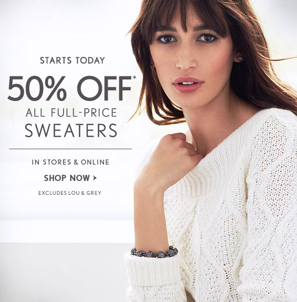 STARTS TODAY                            50% OFF* ALL FULL-PRICE SWEATERS  IN STORES & ONLINE                            SHOP NOW                            EXCLUDES LOU & GREY
