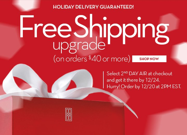 HOLIDAY DELIVERY GUARANTEED! Free Shipping upgrade (on orders $40 or more) SHOP NOW. Select 2nd DAY AIR at checkout and get it there by 12/24. Hurry! Order by 12/20 at 2PM EST.