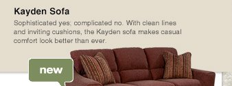 Kayden Sofa: Sophisticated yes; complicated no. With clean lines and inviting cushions, the Kayden sofa makes casual comfort look better than ever.