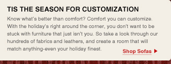 Tis the season for customization Know what's better than comfort? Comfort you can customize. With the holiday's right around the corner, you don't want to be stuck with furniture that just isn't you. So take a look through our hundreds of fabrics and leathers, and create a room that will match anything-even your holiday finest.
