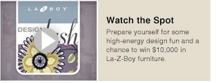 Watch the Spots - Prepare yourself for some high-energy design fun and a chance to win $10,000 in La-Z-Boy furniture.