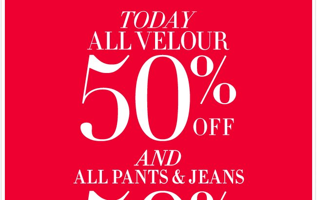 Today, All Velour, Pants and Jeans are 50% off.