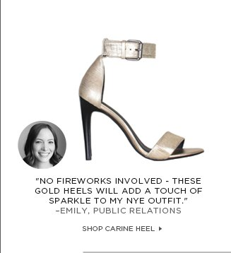 """No fireworks involved - these gold heels will add a touch of sparkle to my NYE outfit."" –Emily, PUBLIC RELATIONS"