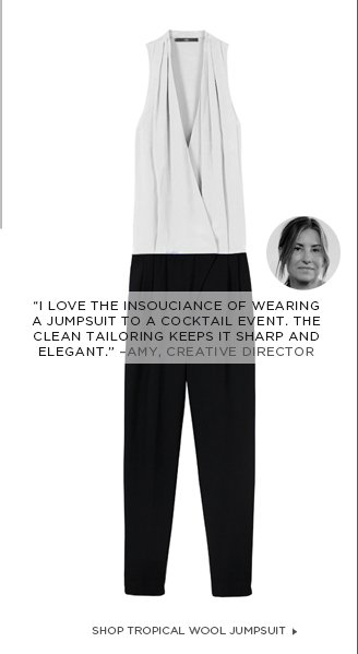"""I love the insouciance of wearing a jumpsuit to a cocktail event. The clean tailoring keeps it sharp and elegant."" –Amy, CREATIVE DIRECTOR"