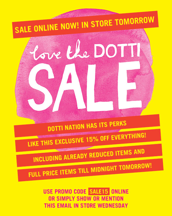 Love The Dotti Sale. Sale Online Now! In Store Tomorrow. Dotti Nation has its perks like this exclusive 15% off everything! Including already reduced items and full priced items till midnight tomorrow! Use promo code SALE15 online or simply show or mention this email in store Wednesday.
