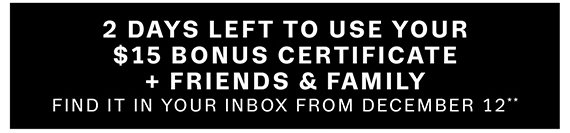 2 Days Left to use your $15 bonus certificate + Friends & Family**