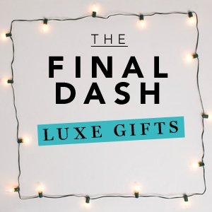 The Final Dash: Luxe Gifts. Make room by the tree.