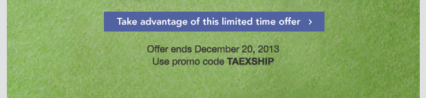 Take advantage of this limited time offer. Offer ends December 20, 2013. Use promo code TAEXSHIP.