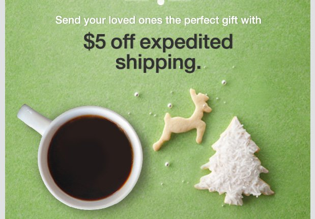 Send your loved ones the perfect gift with $5 off expedited shipping.