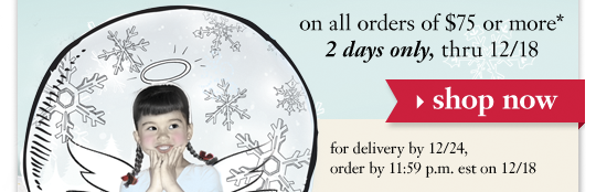 on all orders of $75 or more* 2 days only, thru 12/18 shop now