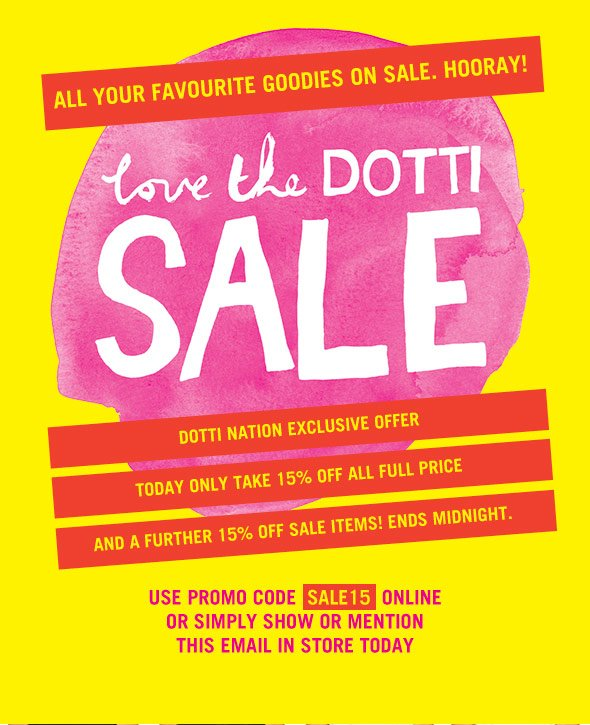 All your favourite goodies on sale. Hooray! Love the Dotti Sale. Dotti Nation Exclusive Offer.Today only take 15% off all full price and a further 15% off sale items! Ends midnight. Use promo code SALE15 online or simply show or mention this email in store today.
