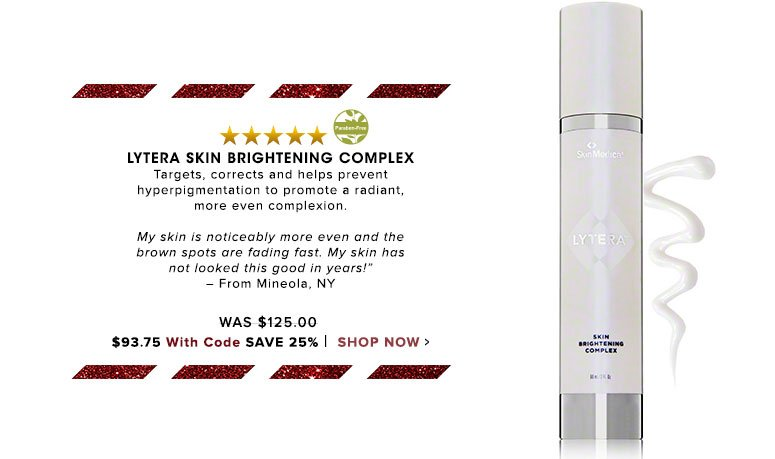 "Paraben-Free. 5 Stars LYTERA Skin Brightening Complex Targets, corrects and helps prevent hyperpigmentation to promote a radiant, more even complexion. ""My skin is noticably more even and the brown spots are fading fast. My skin has not looked this good in years!"" – From Mineola, NY Was $125.00 Now $118.75 Save 25% Shop Now>>"
