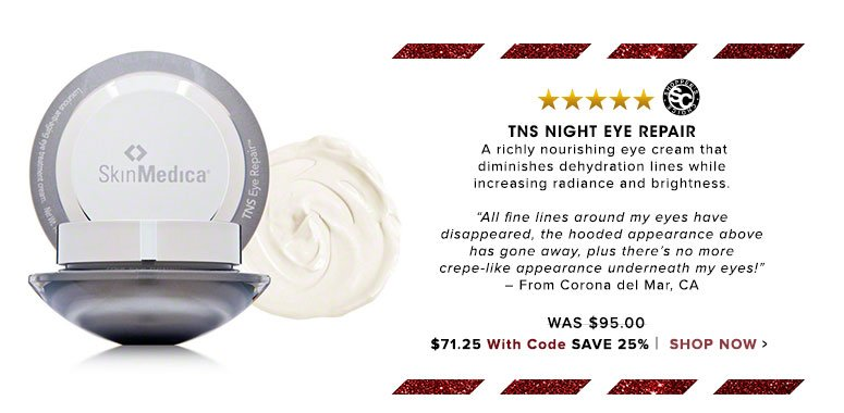 "TNS Night Eye Repair  A richly nourishing eye cream that diminishes dehydration lines while increasing radiance and brightness. ""All fine lines around my eyes have disappeared, the hooded appearance above has gone away, plus there's no more crepe-like appearance underneath my eyes!"" – From Fort Myers, FLWas $95.00 Now $90.25 Save 25%Shop Now>>"