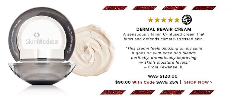 "Dermal Repair Cream Shopper's Choice. 5 Stars A sensuous vitamin C-infused cream that firms and defends climate-stressed skin.""This cream feels amazing on my skin! It goes on with ease and blends perfectly, dramatically improving my skin's moisture levels."" – From Kewanee, IL Was $120.00 Now $114.00 Save 25% Shop Now>>"