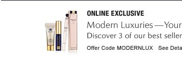 ONLINE EXCLUSIVE Modern Luxuries—Yours Free with $50 purchase Discover 3 of our best sellers including New Modern Muse Fragrance. Offer Code MODERNLUX          See Details »