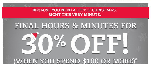 Because you need a little Christmas. Right this very minute. Final hours & minutes for 30% OFF! (when you spend $100 or more)* It's not too late to get it under their tree. Shop by midnight tonight to save on great gifts and ship them free.
