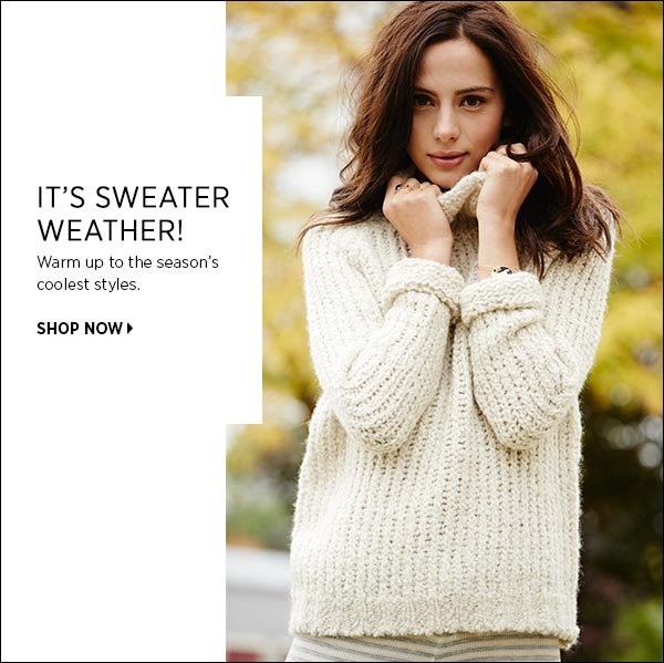 It's Sweater Weather! Warm up to the season's coolest styles. >>