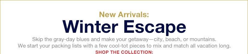 New Arrivals: Winter Escape | SHOP THE COLLECTION: