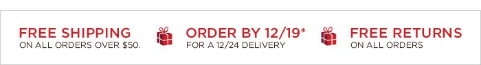 FREE SHIPPING ON ALL ORDERS OVER $50.   ORDER BY 12/19* FOR A 12/24 DELIVERY   FREE RETURNS ON ALL ORDERS