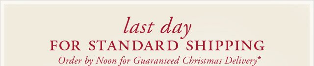 LAST DAY FOR STANDARD SHIPPING