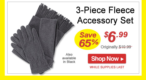 Save 65% - 3-Piece Fleece Accessory Set - Now Only $6.99 - Limited Time Offer - Shop Now >>