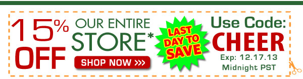 15% OFF Our Entire Store! Use Code: CHEER exp:12.17.13 Midnight PST. LAST DAY TO SAVE!!
