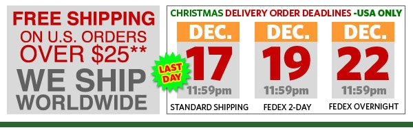 Free Shipping on u.s. orders over $25** We Ship Worldwide. Christmas Delivery Order Deadlines -USA Only. Dec. 17th 11:59 for Standard Shipping. Dec. 19th 11:59 for FEDEX 2-Day. Dec. 22nd 11:59 for FEDEX Overnight. LAST DAY!!