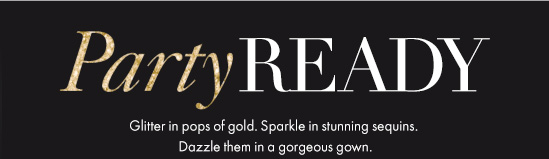 Party READY Glitter in pops of gold. Sparkle in stunning sequins. Dazzle them in a gorgeous gown.