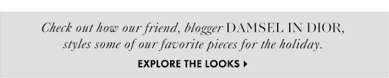 Check out how our friend, blogger DAMSEL IN DIOR,  styles some of our favorite pieces for the holiday.  EXPLORE THE LOOKS