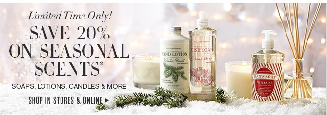 Limited Time Only! SAVE 20% ON SEASONAL SCENTS* - SOAPS, LOTIONS, CANDLES & MORE - SHOP IN STORES & ONLINE