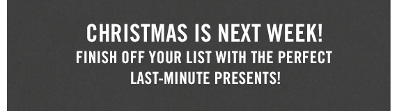 CHRISTMAS  IS NEXT WEEK! FINISH OFF YOUR LIST WITH THE PERFECT LAST–MINUTE  PRESENTS!