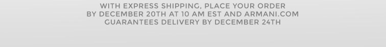 With Express Shipping, place your order by December 20th at 10 am EST and Armani.com guarantees delivery by December 24th