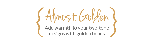 Almost Golden - Add warmth to your two-tone designs with golden beads