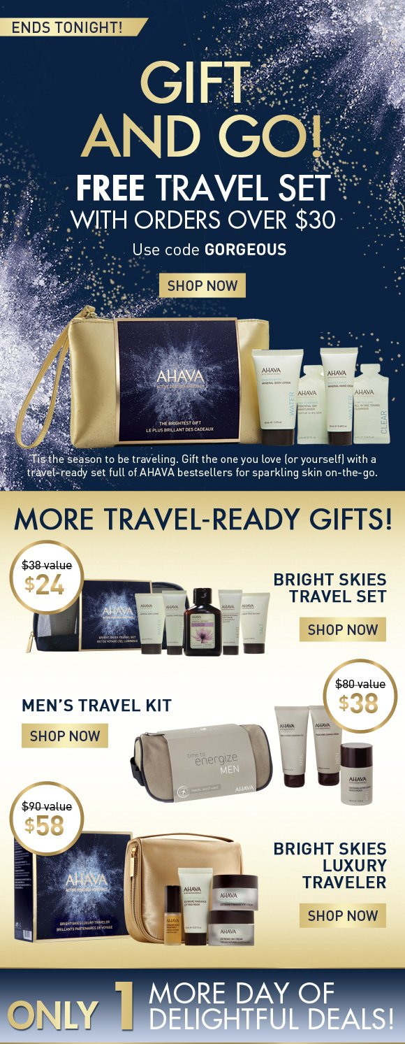 gift and go! Free travel set With orders over $30 Use code GIFTNGO SHOP NOW ends tonight! 'Tis the season to be traveling. Gift the one you love (or yourself) with a travel-ready set full of AHAVA bestsellers for sparkling skin on-the-go. More travel-ready gifts! $38 value $24 Bright Skies Travel Set > $80 value $38 Men's Travel Kit > $90 value $58 Bright Skies Luxury Traveler > Only 1 more day of delightful deals!