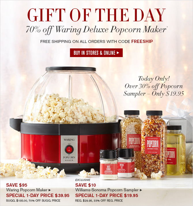 GIFT OF THE DAY - 70% off Waring Deluxe Popcorn Maker* - FREE SHIPPING ON ALL ORDERS WITH CODE FREESHIP - BUY IN STORES & ONLINE - Today Only! Over 30% off Popcorn Sampler - Only $19.95