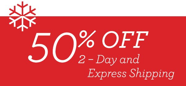 Save 50% off on 2 Day and Express shipping!