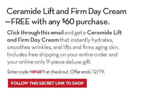 Click through this email and get a Ceramide Lift and Firm Day Cream that instantly hydrates, smoothes wrinkles, and lifts and firms aging skin. Includes free shipping on your entire order and your online-only 9-piece deluxe gift. Enter code VIPGIFT at checkout. Offer ends 12/19.