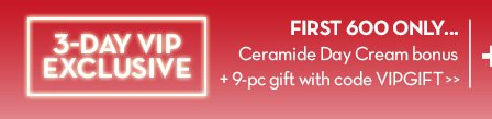 3-DAY VIP EXCLUSIVE. FIRST 600 ONLY... Ceramide Day Cream bonus + 9-pc gift with code VIPGIFT.