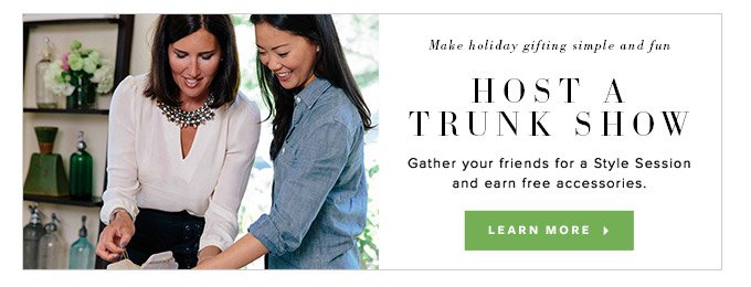 Make holiday gifting simple and fun - Host a Trunk Show - Gather your friends for a Style Session and earn free accessories. Learn More