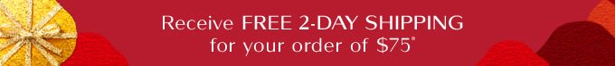 Recieve FREE 2-DAY SHIPPING for your order of $75*