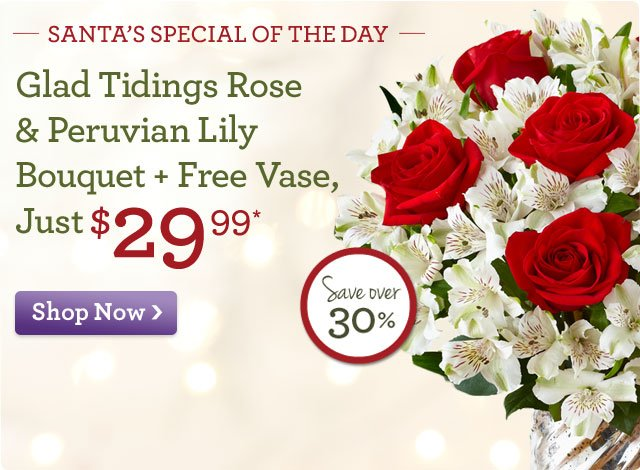 Santa's Special of the Day - While Supplies Last! Glad Tidings Rose & Peruvian Lily Bouquet + Free Vase, Just $29.99* Save Over 30%!  Here's a special delivery, straight from Santa's sleigh. Our very merriest roses & white lilies…but only for today!  Shop Now
