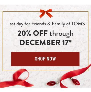 Last day for Friends & Family of TOMS 20% off through December 17*