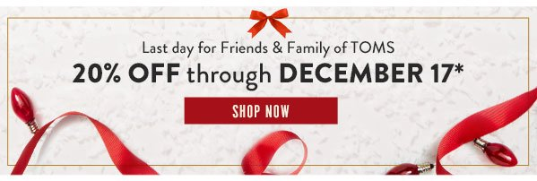 Last day for Friends & Family of TOMS - 20% off through December 17*