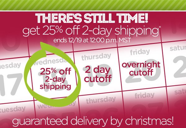 There's Still Time! get 25% off 2-day shipping* ends 12/19 at 12:00 p.m. MST