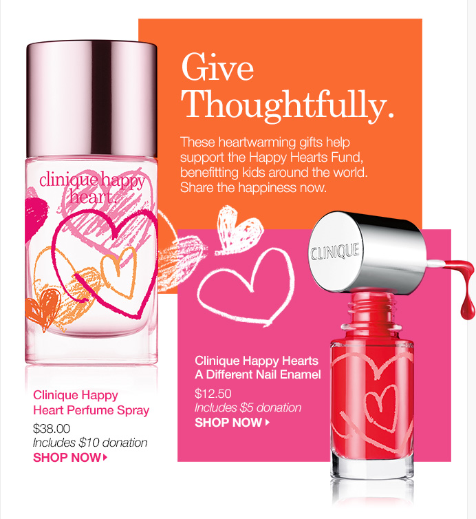 Give Thoughtfully. These heartwarming gifts help support the Happy Hearts Fund, benefitting kids around the world. Share the happiness now. (1) Clinique Happy Heart Perfume Spray $38.00 Includes $10 donation SHOP NOW. (2) Clinique Happy Hearts A Different Nail Enamel $12.50 Includes $5 donation SHOP NOW