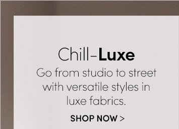 Chill–Luxe | SHOP NOW
