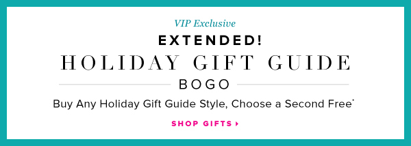 VIP Exclusive Holiday Gift Guide BOGO Buy Any Holiday Gift Guide Style, Choose a Second Free* - - Shop Gifts: